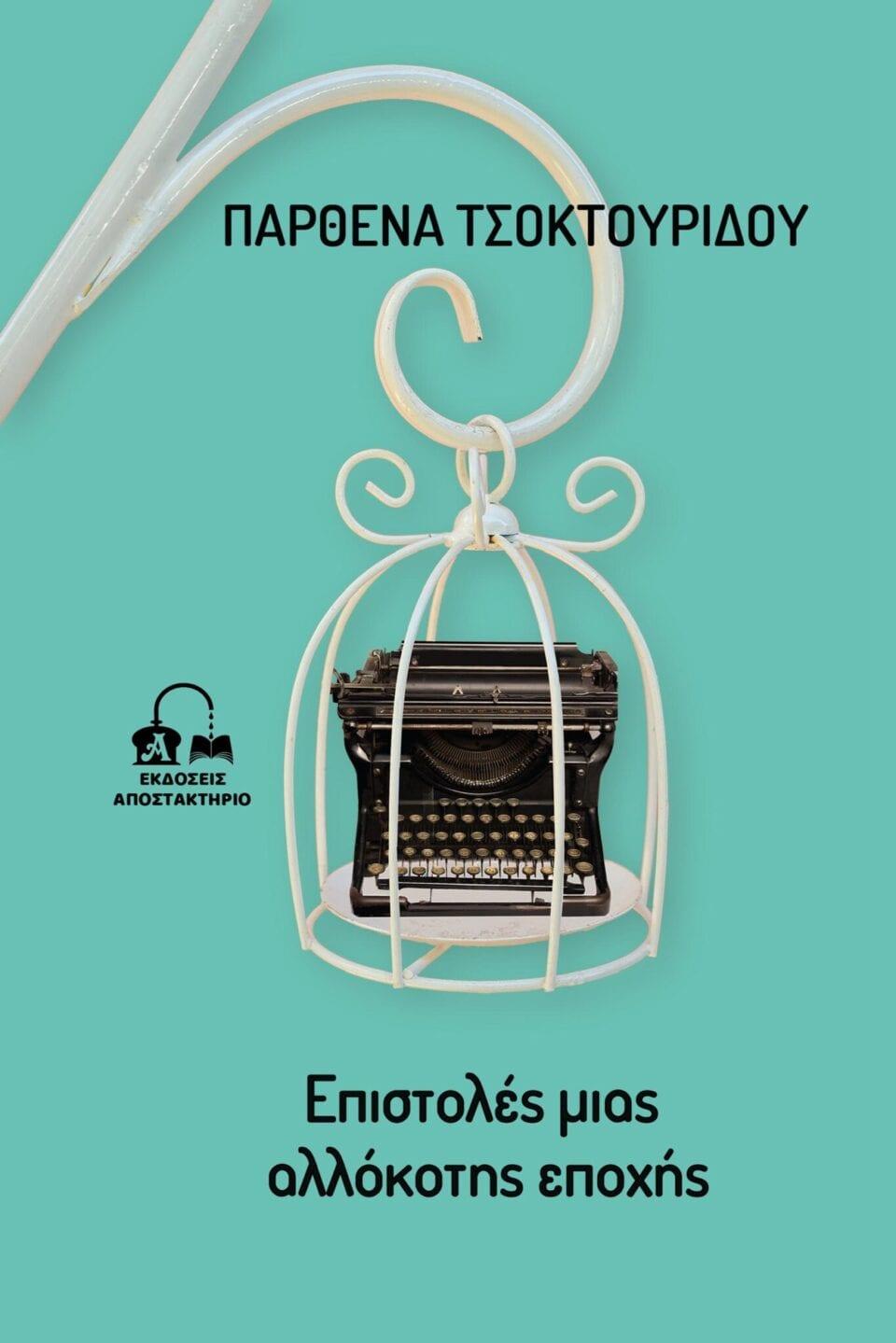 """Κυκλοφόρησαν οι """"Επιστολές μιας αλλόκοτης εποχής"""" από τις εκδόσεις ΑΠΟΣΤΑΚΤΗΡΙΟ της συγγραφέως Παρθένας Τσοκτουρίδου"""