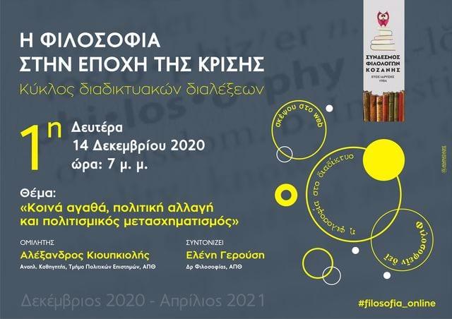 """Ο Σύνδεσμος Φιλολόγων Κοζάνης σας προσκαλεί στην πρώτη ομιλία του κύκλου διαδικτυακών διαλέξεων """"Η φιλοσοφία στην εποχή της κρίσης"""", τον οποίο συντονίζει η Δρ Φιλοσοφίας ΑΠΘ, κ. Ελένη Γερούση. Τη Δευτέρα 14 Δεκεμβρίου 2020 και ώρα 7μ.μ. ο Αναπληρωτής Καθηγητής στο Τμήμα Πολιτικών Επιστημών του ΑΠΘ, κ. Αλέξανδρος Κιουπκιόλης, θα παρουσιάσει το θέμα: """"Κοινά αγαθά, πολιτική αλλαγή και πολιτισμικός μετασχηματισμός"""". Την ομιλία μπορείτε να την παρακολουθήσετε διαδικτυακά, πατώντας στον παρακάτω σύνδεσμο: https://minedu-secondary.webex.com/meet/elegerousi"""