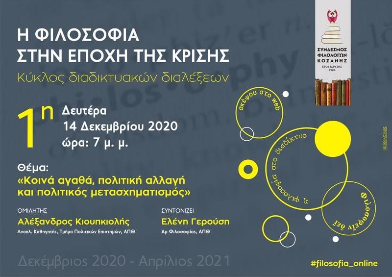 Ο Σύνδεσμος Φιλολόγων Κοζάνης διοργανώνει έναν κύκλο διαδικτυακών διαλέξεων με τίτλο «Η φιλοσοφία στην εποχή της κρίσης», που συντονίζει η Ελένη Γερούση, Δρ Φιλοσοφίας. Οι ομιλητές και οι ομιλήτριες θα προσεγγίσουν με φιλοσοφική ματιά κρίσιμα θέματα της εποχής μας, μιας εποχής μεταβατικής. Η παρακολούθηση των διαλέξεων δεν προϋποθέτει εξοικείωση με τις φιλοσοφικές έννοιες, καθώς βασικός σκοπός του εγχειρήματος είναι να φανεί ότι η φιλοσοφία αποτελεί μια συνολική ερμηνευτική πρόταση για τον κόσμο, βοηθώντας μας να αντιληφθούμε τη θέση μας σε αυτόν. Οι διαλέξεις στοχεύουν στην καλλιέργεια της κριτικής προσέγγισης στα σύγχρονα ζητήματα και στη γόνιμη ανταλλαγή ιδεών. Ακόμη, φιλοδοξία του κύκλου διαλέξεων είναι να εμπνεύσει όσους και όσες ενδιαφέρονται για τη φιλοσοφία να αναπτύξουν περαιτέρω το ενδιαφέρον τους γι' αυτή. Έχουν προσκληθεί οι εξής: Βαβούρας Ηλίας (Μεταδιδακτορικός Ερευνητής Φιλοσοφίας), Βάκη Φωτεινή (Επίκουρη Καθηγήτρια Ιστορίας της Φιλοσοφίας), Γρόλλιος Βασίλης (Μεταδιδακτορικός Ερευνητής Φιλοσοφίας), Δεληβογιατζής Σωκράτης (Καθηγητής Φιλοσοφίας), Καβάλα Μαρία (Επίκουρη Καθηγήτρια της Ιστορίας των Αποκλεισμών και των Διακρίσεων), Καλοκαιρινού Ελένη (Καθηγήτρια Φιλοσοφίας), Κιουπκιολής Αλέξανδρος (Αναπληρωτής Καθηγητής Πολιτικής Θεωρίας) και Στυλιανού Άρης (Αναπληρωτής Καθηγητής Πολιτικής Φιλοσοφίας). Δύο φορές τον μήνα και για τέσσερις μήνες, και ώρες 7-9 μ.μ., το κοινό θα μπορεί να παρακολουθήσει διαδικτυακά ενδιαφέρουσες ομιλίες και να συζητήσει με τους/τις ομιλητές/τριες θέτοντας ερωτήσεις. Όσοι/ες ενδιαφέρεστε να παρακολουθήσετε το σεμινάριο, ακολουθήστε τον σύνδεσμο: https://minedu-secondary.webex.com/meet/elegerousi Θα υπάρξει περαιτέρω ενημέρωση με νέο δελτίο τύπου για την πρώτη διάλεξη που προγραμματίζεται για τη Δευτέρα 14 Δεκεμβρίου 2020.